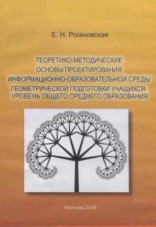 Рогановская, Е. Н. Теоретико-методические основы проектирования информационно-образовательной среды геометрической подготовки учащихся: уровень общего среднего образования